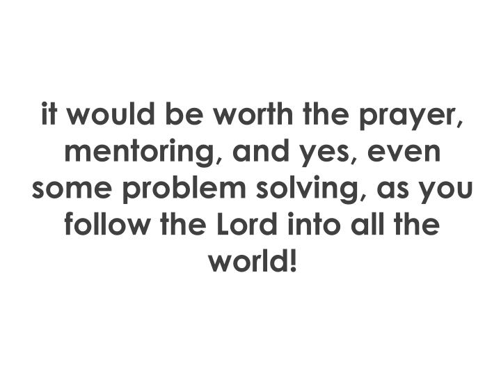 it would be worth the prayer, mentoring, and yes, even some problem solving, as you follow the Lord into all the world!