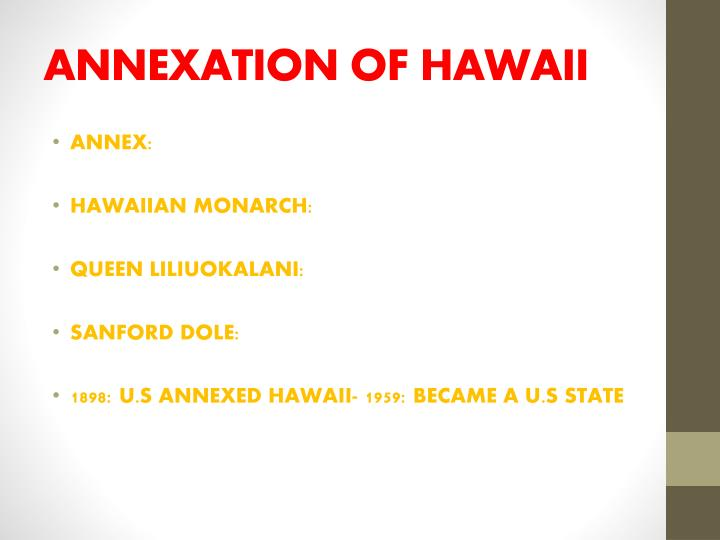 annexation of hawaii The hawaii annexation or how to steal a kingdom from an article by eurie chung and ashwini mate on the web site of the asians in america project:  the key historical event that allowed for hawaiian statehood was the united states-sponsored overthrow of queen liliuokalani in 1893 and subsequent annexation of hawaii as an american territory.