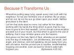 because it transforms us