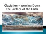 glaciation wearing down the surface of the earth