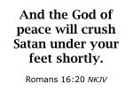 and the god of peace will crush satan under your feet shortly