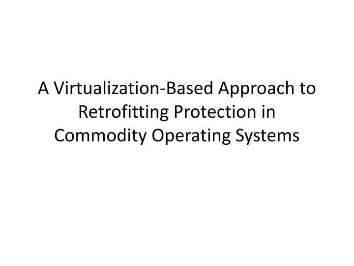 a virtualization based approach to retrofitting protection in commodity operating systems n.