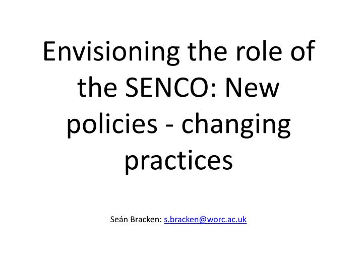 envisioning the role of the senco new policies changing practices se n bracken s bracken@worc ac uk n.