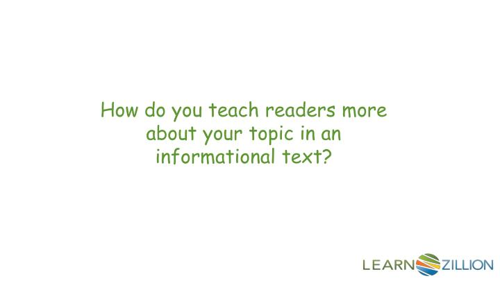 How do you teach readers more about your topic in an informational text?