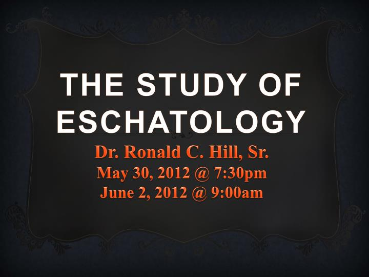the study of eschatology dr ronald c hill sr may 30 2012 @ 7 30pm june 2 2012 @ 9 00am n.