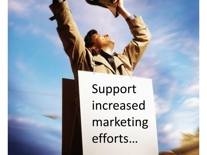 Support increased marketing efforts…