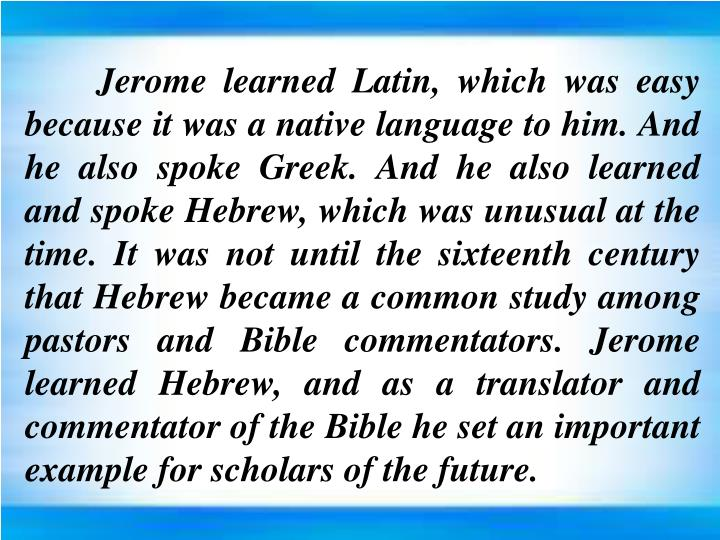 Jerome learned Latin, which was easy because it was a native language to him. And he also
