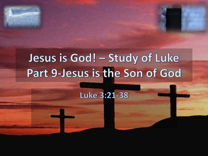 jesus is god study of luke part 9 jesus is the son of god n.