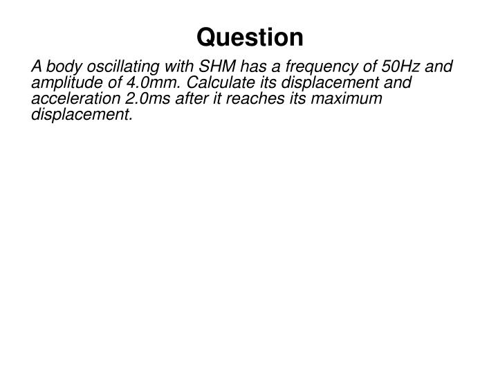 A body oscillating with SHM has a frequency of 50Hz and amplitude of 4.0mm. Calculate its displacement and acceleration 2.0m