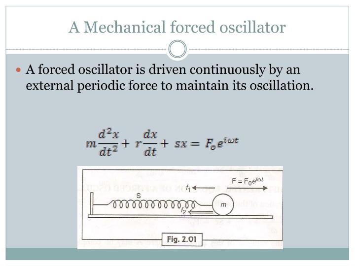 A Mechanical forced oscillator