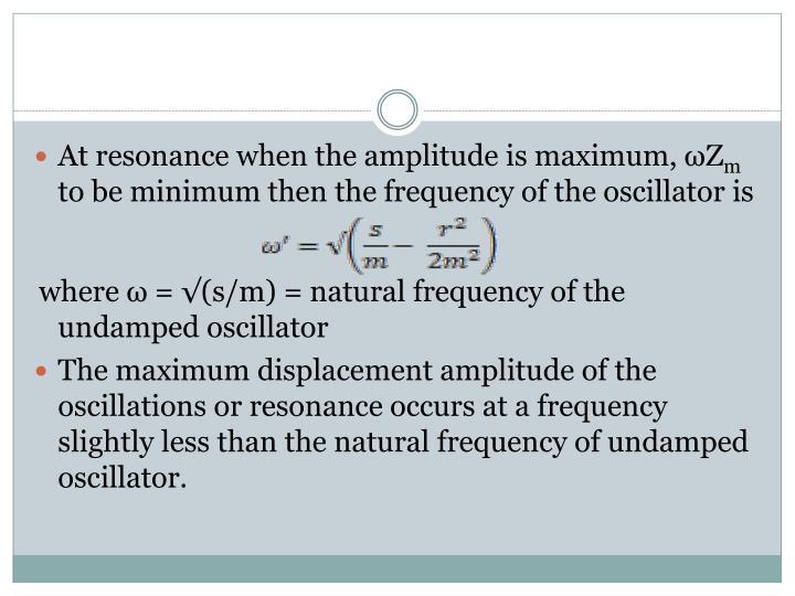 At resonance when the amplitude is maximum,