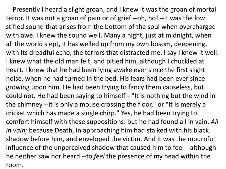 """Presently I heard a slight groan, and I knew it was the groan of mortal terror. It was not a groan of pain or of grief --oh, no! --it was the low stifled sound that arises from the bottom of the soul when overcharged with awe. I knew the sound well. Many a night, just at midnight, when all the world slept, it has welled up from my own bosom, deepening, with its dreadful echo, the terrors that distracted me. I say I knew it well. I knew what the old man felt, and pitied him, although I chuckled at heart. I knew that he had been lying awake ever since the first slight noise, when he had turned in the bed. His fears had been ever since growing upon him. He had been trying to fancy them causeless, but could not. He had been saying to himself --""""It is nothing but the wind in the chimney --it is only a mouse crossing the floor,"""" or """"It is merely a cricket which has made a single chirp."""" Yes, he had been trying to comfort himself with these suppositions: but he had found all in vain"""