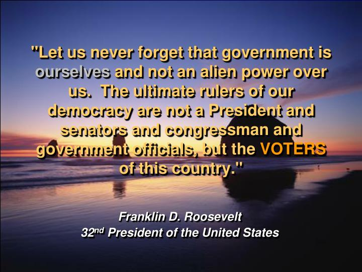 """Let us never forget that government is"