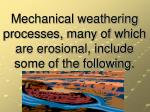 mechanical weathering processes many of which are erosional include some of the following