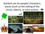 symbols can be people characters places such as the setting of the story objects or even actions