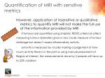 quantification of mri with sensitive metrics