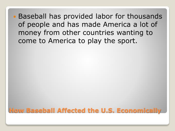 Baseball has provided labor for thousands of people and has made America a lot of money from other countries wanting to come to America to play the sport.