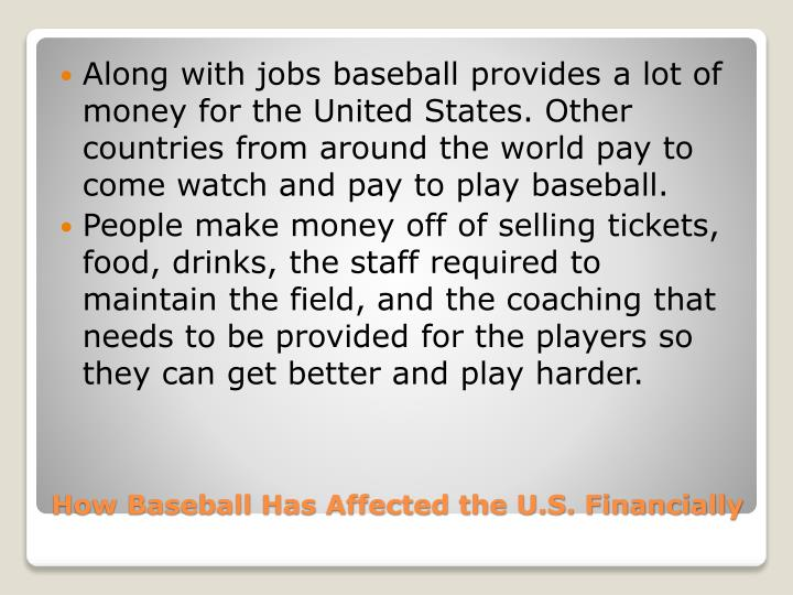 Along with jobs baseball provides a lot of money for the United States. Other countries from around the world pay to come watch and pay to play baseball.