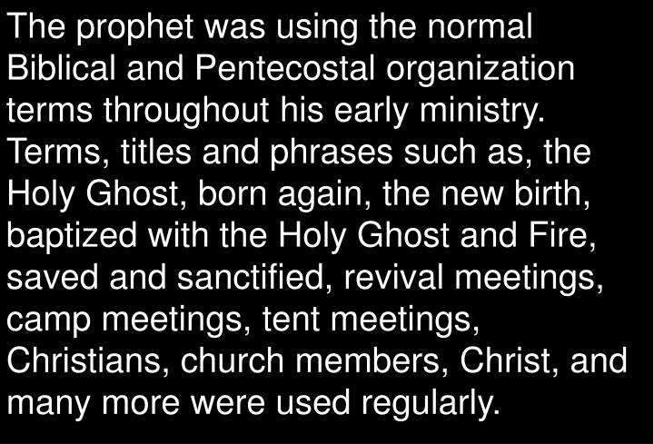 The prophet was using the normal Biblical and Pentecostal organization terms throughout his early ministry. Terms, titles and phrases such