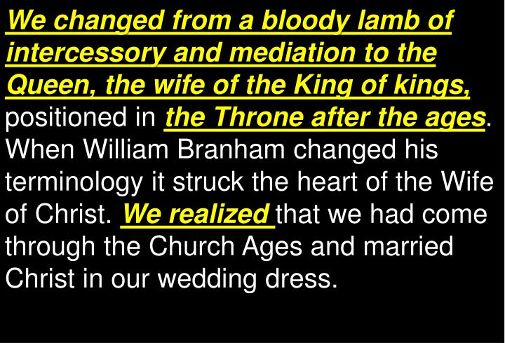 We changed from a bloody lamb of intercessory and mediation to the Queen, the wife of the King of kings,
