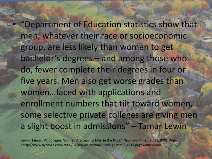 """Department of Education statistics show that men, whatever their race or socioeconomic group, are less likely than women to get bachelor's degrees – and among those who do, fewer complete their degrees in four or five years. Men also get worse grades than women…faced with applications and enrollment numbers that tilt toward women, some selective private colleges are giving men a slight boost in admissions"" – Tamar"
