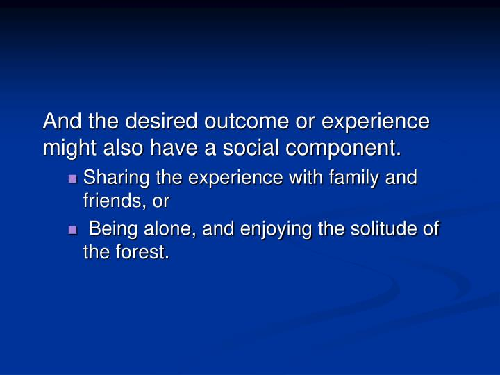 And the desired outcome or experience might also have a social component.
