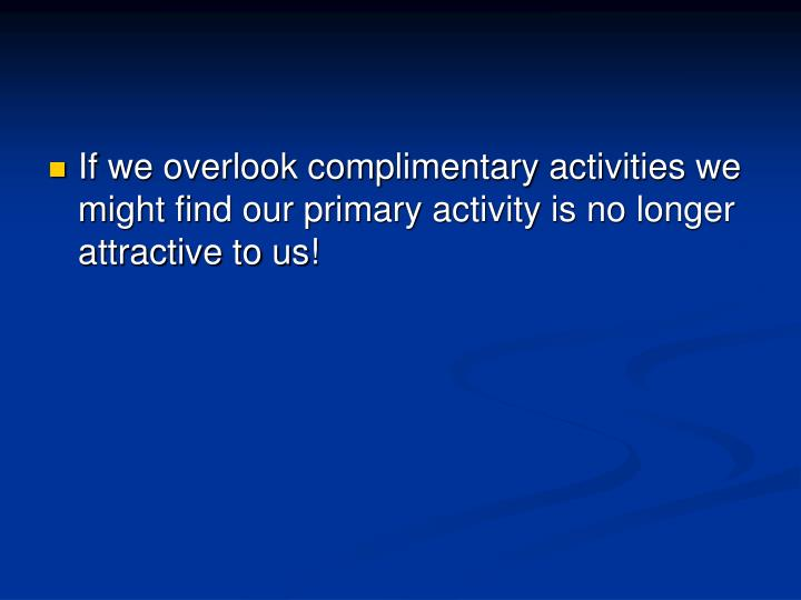 If we overlook complimentary activities we might find our primary activity is no longer attractive to us!