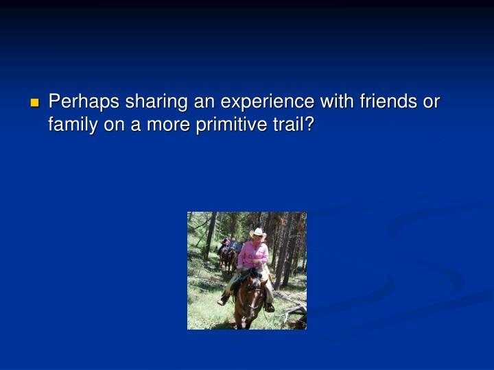 Perhaps sharing an experience with friends or family on a more primitive trail?