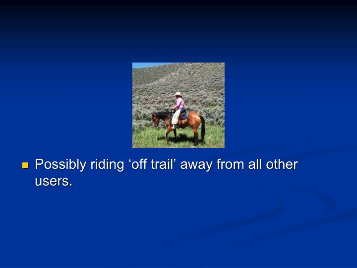 Possibly riding 'off trail' away from all other users.