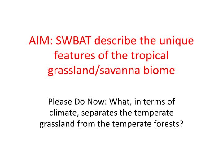 aim swbat describe the unique features of the tropical grassland savanna biome n.