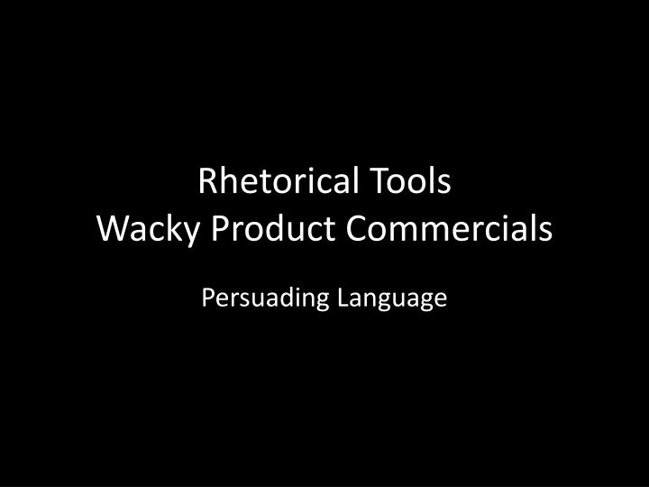 rhetorical tools wacky product commercials n.