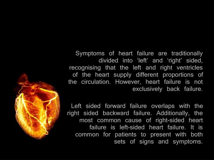 Symptoms of heart failure are traditionally divided into 'left' and 'right' sided, recognising that the left and right ventricles of the heart supply different proportions of the circulation. However, heart failure is not exclusively back failure.