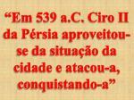em 539 a c ciro ii da p rsia aproveitou se da situa o da cidade e atacou a conquistando a