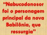 nabucodonosor foi o personagem principal da nova babil nia que ressurgia