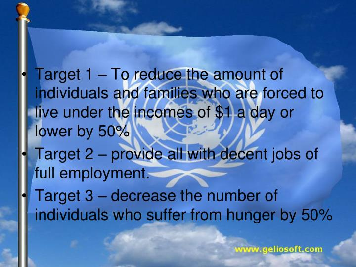 Target 1 – To reduce the amount of individuals and families who are forced to live under the incomes of $1 a day or lower by 50%