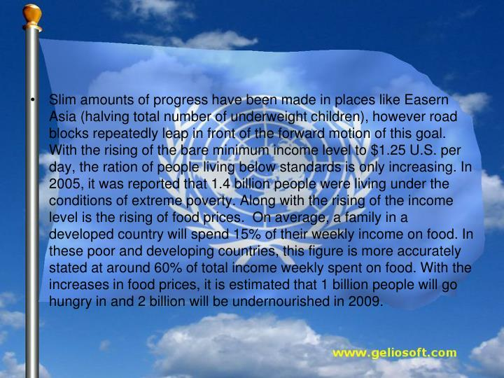 Slim amounts of progress have been made in places like Easern Asia (halving total number of underweight children), however road blocks repeatedly leap in front of the forward motion of this goal. With the rising of the bare minimum income level to $1.25 U.S. per day, the ration of people living below standards is only increasing. In 2005, it was reported that 1.4 billion people were living under the conditions of extreme poverty. Along with the rising of the income level is the rising of food prices.  On average, a family in a developed country will spend 15% of their weekly income on food. In these poor and developing countries, this figure is more accurately stated at around 60% of total income weekly spent on food. With the increases in food prices, it is estimated that 1 billion people will go hungry in and 2 billion will be undernourished in 2009.