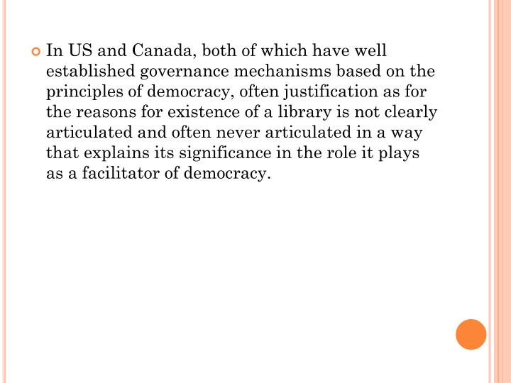 In US and Canada, both of which have well established governance mechanisms based on the principles of democracy, often justification as for the reasons for existence of a library is not clearly articulated and often never articulated in a way that explains its significance in the role it plays as a facilitator of democracy.