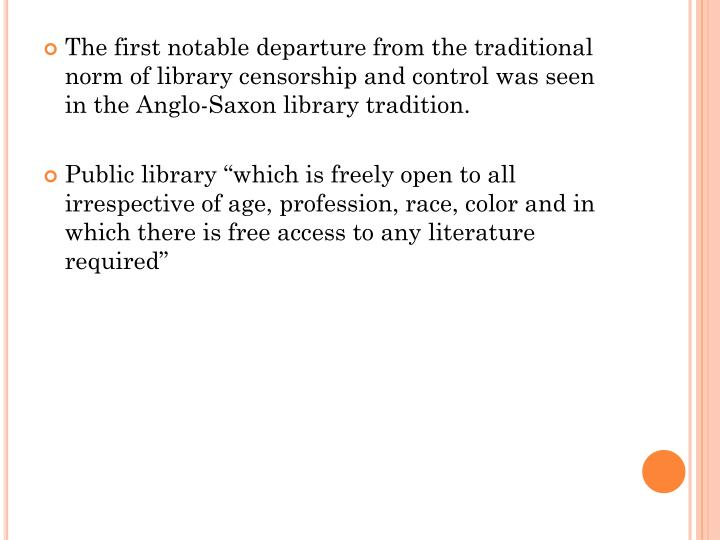 The first notable departure from the traditional norm of library censorship and control was seen in the Anglo-Saxon library tradition.