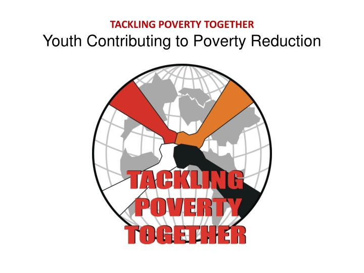 tackling poverty together youth contributing to poverty reduction n.