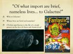 of what import are brief nameless lives to galactus