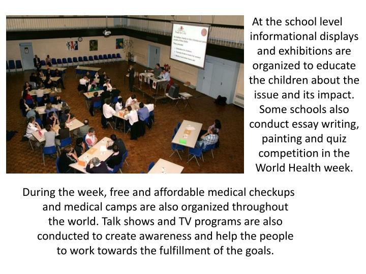 At the school level informational displays and exhibitions are organized to educate the children about the issue and its impact. Some schools also conduct essay writing, painting and quiz competition in the World Health week.