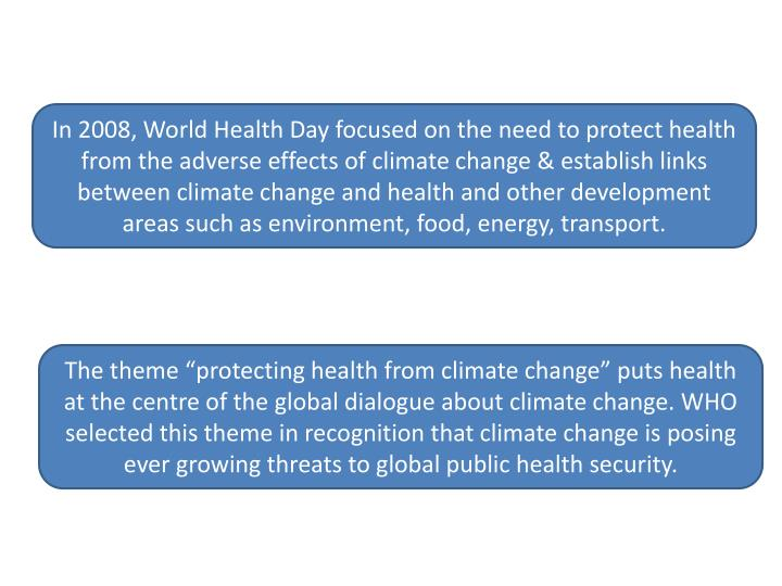 In 2008, World Health Day focused on the need to protect health from the adverse effects of climate change & establish links between climate change and health and other development areas such as environment, food, energy, transport.