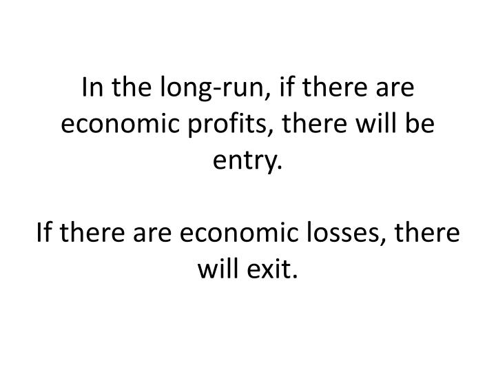 In the long-run, if there are economic profits, there will be entry.