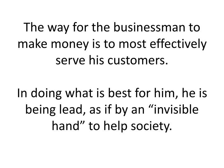 The way for the businessman to make money is to most effectively serve his customers.