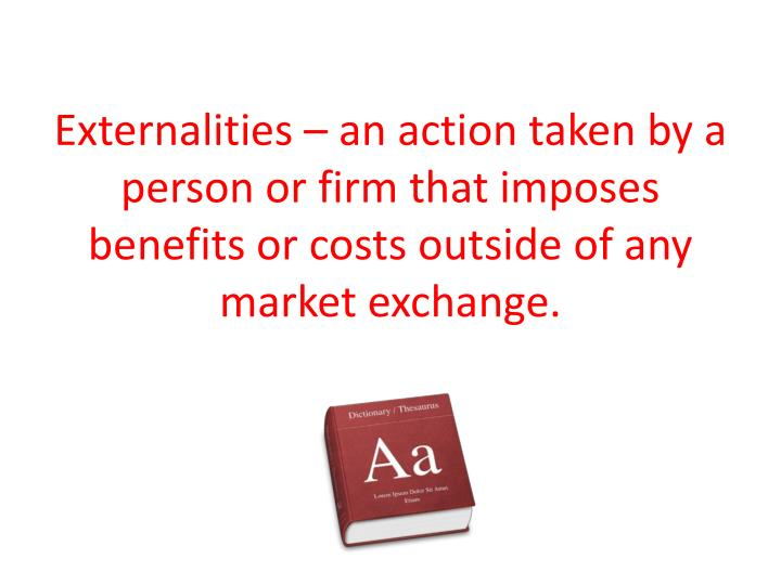 Externalities – an action taken by a person or firm that imposes benefits or costs outside of any market exchange.