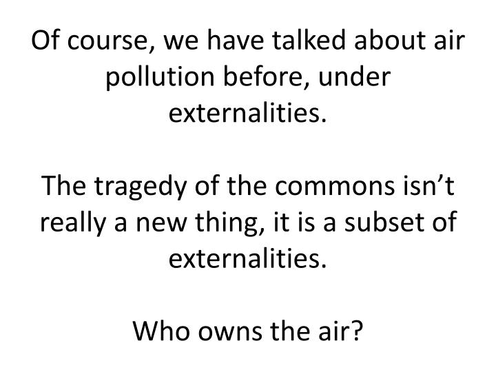 Of course, we have talked about air pollution before, under externalities.