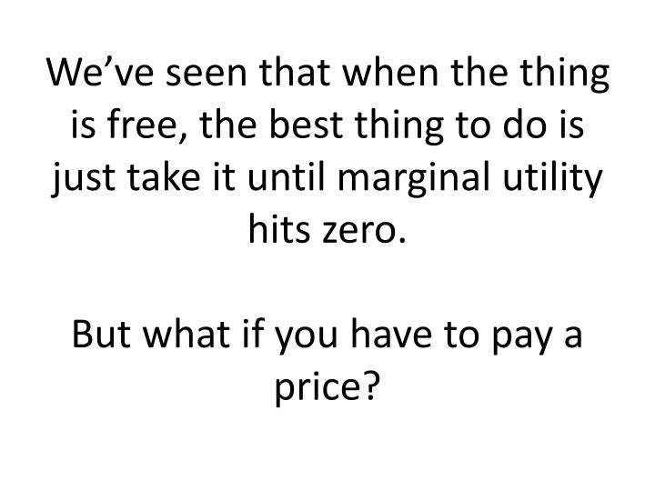 We've seen that when the thing is free, the best thing to do is just take it until marginal utility hits zero.