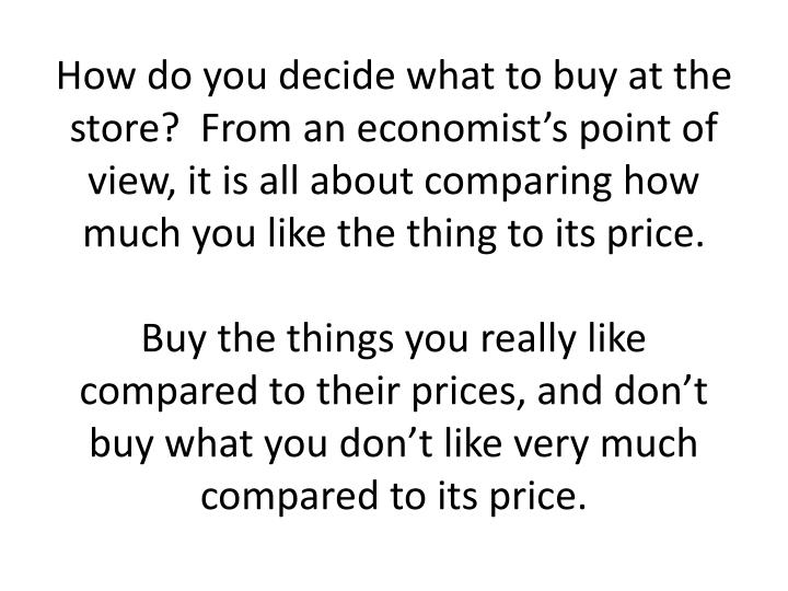 How do you decide what to buy at the store?  From an economist's point of view, it is all about comparing how much you like the thing to its price.