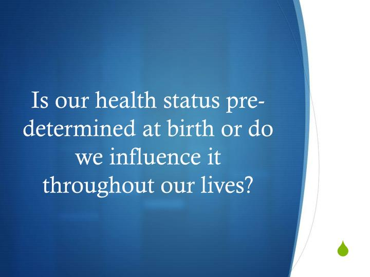 Is our health status pre determined at birth or do we influence it throughout our lives