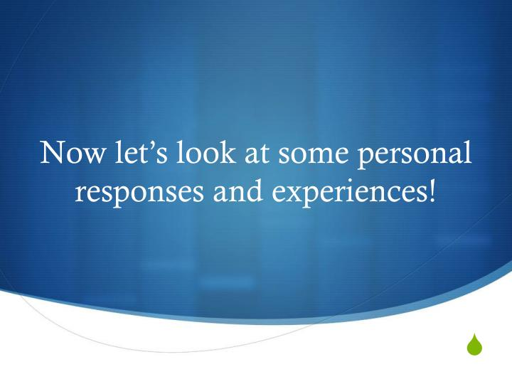 Now let's look at some personal responses and experiences!